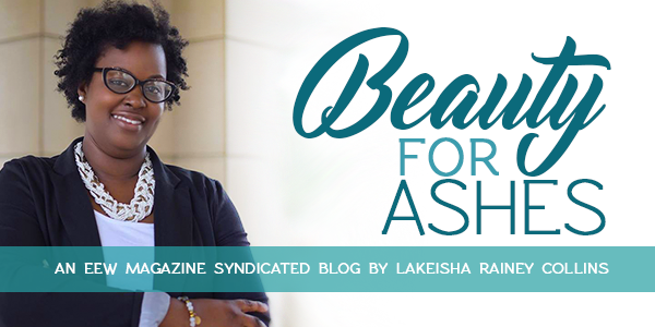 LaKeisha Rainey Collins: Beauty for Ashes Column